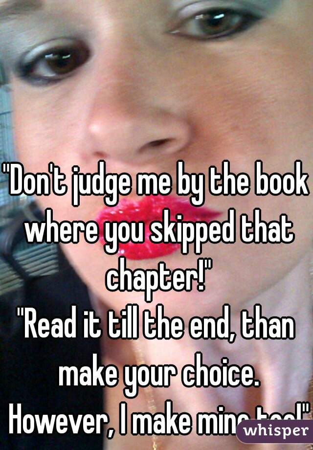 """""""Don't judge me by the book where you skipped that chapter!""""  """"Read it till the end, than make your choice. However, I make mine too!"""""""