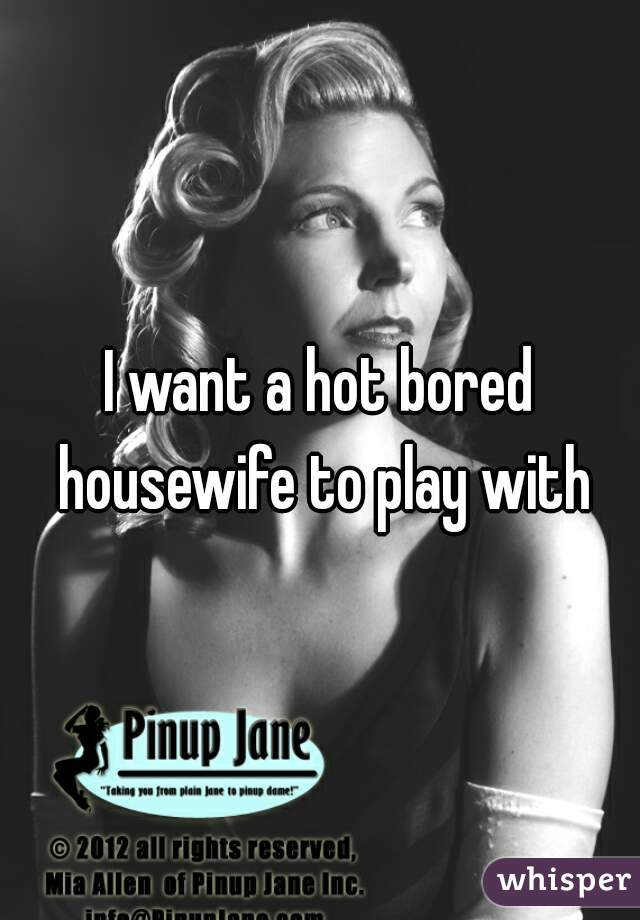 I want a hot bored housewife to play with