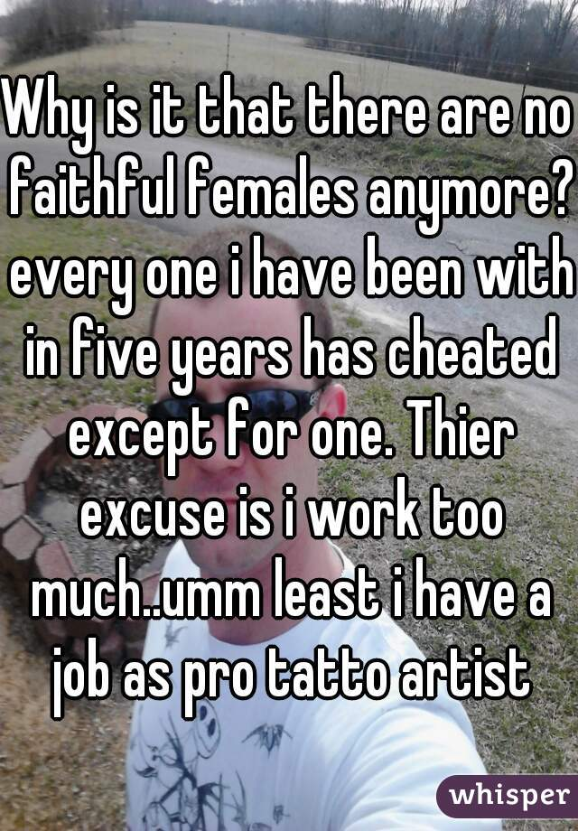 Why is it that there are no faithful females anymore? every one i have been with in five years has cheated except for one. Thier excuse is i work too much..umm least i have a job as pro tatto artist