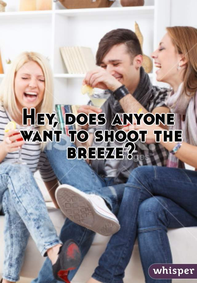Hey, does anyone want to shoot the breeze?