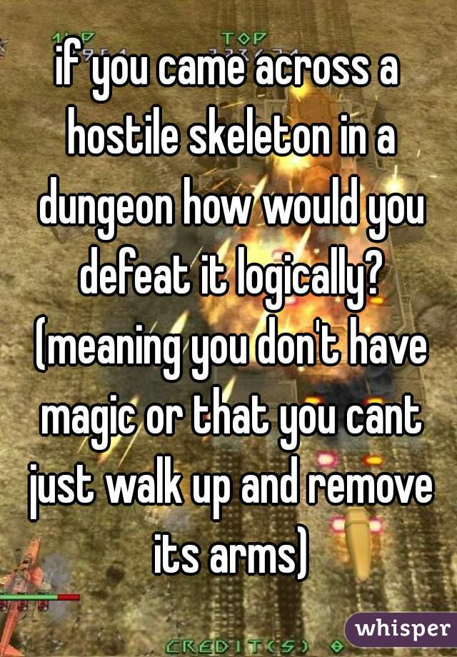 if you came across a hostile skeleton in a dungeon how would you defeat it logically? (meaning you don't have magic or that you cant just walk up and remove its arms)