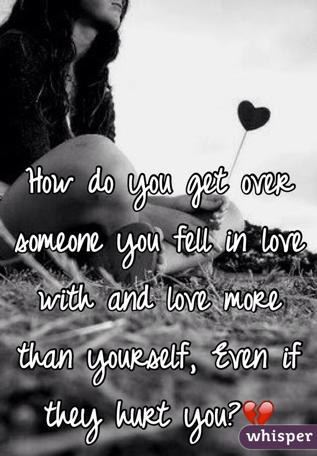 How do you get over someone you fell in love with and love more than yourself, Even if they hurt you?💔