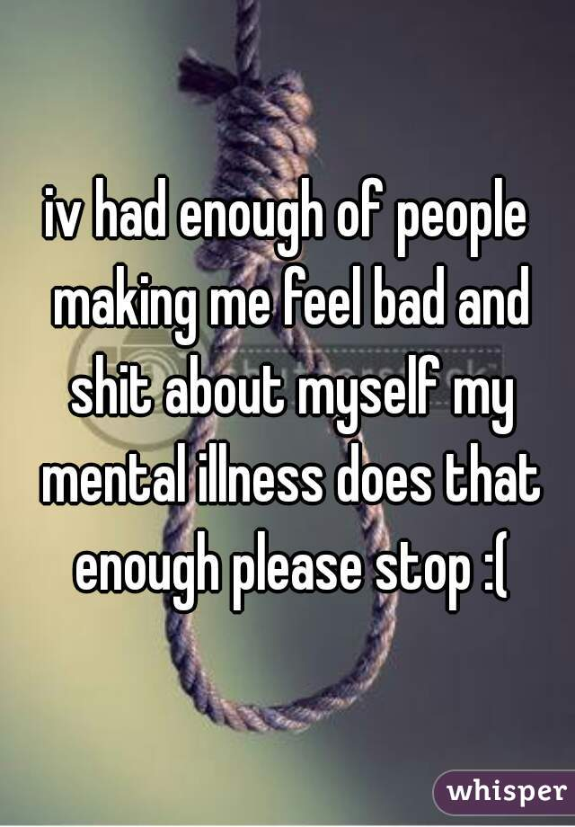 iv had enough of people making me feel bad and shit about myself my mental illness does that enough please stop :(
