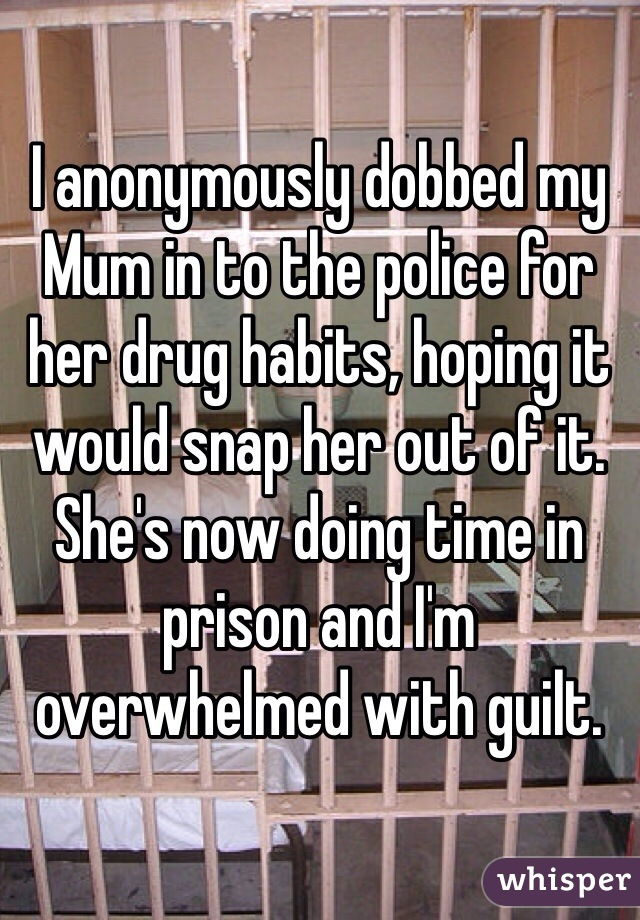 I anonymously dobbed my Mum in to the police for her drug habits, hoping it would snap her out of it. She's now doing time in prison and I'm overwhelmed with guilt.
