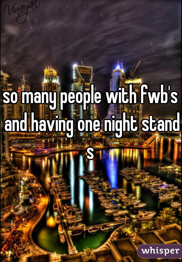 so many people with fwb's and having one night stands