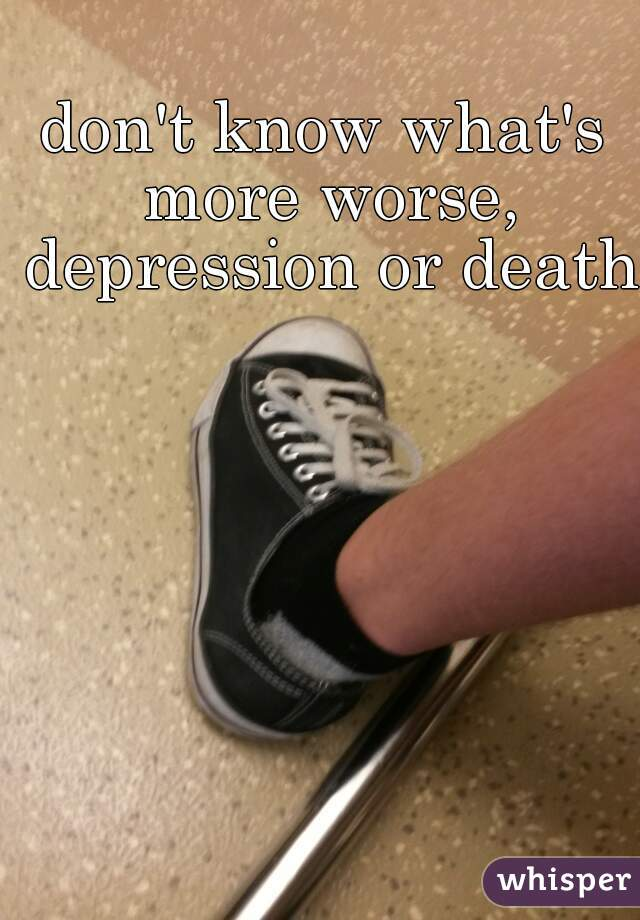 don't know what's more worse, depression or death