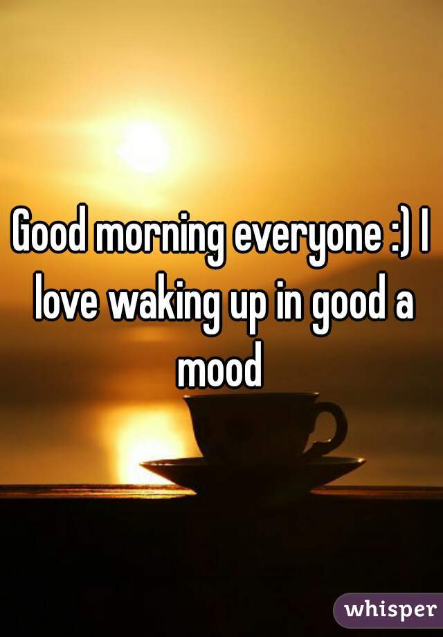 Good morning everyone :) I love waking up in good a mood