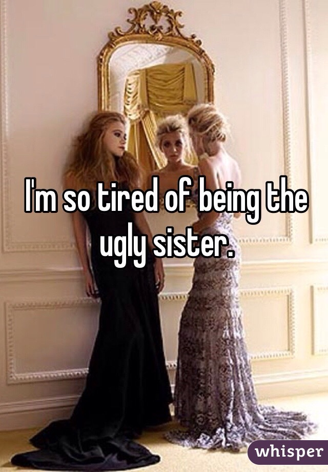 I'm so tired of being the ugly sister.