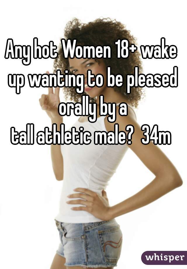 Any hot Women 18+ wake up wanting to be pleased orally by a tall athletic male?  34m