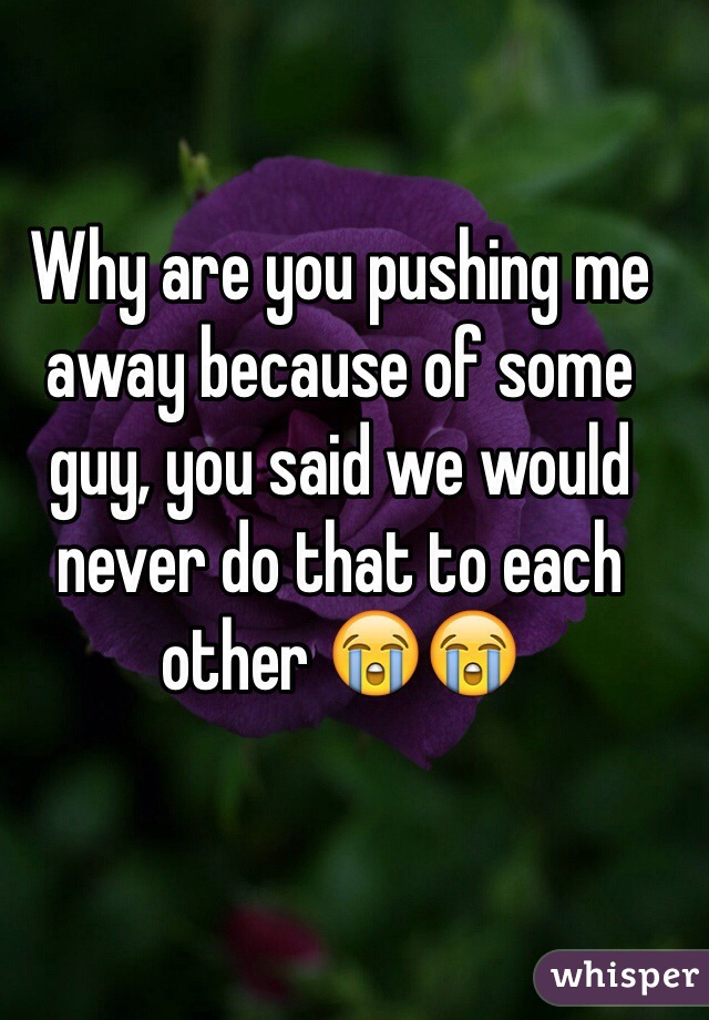 Why are you pushing me away because of some guy, you said we would never do that to each other 😭😭