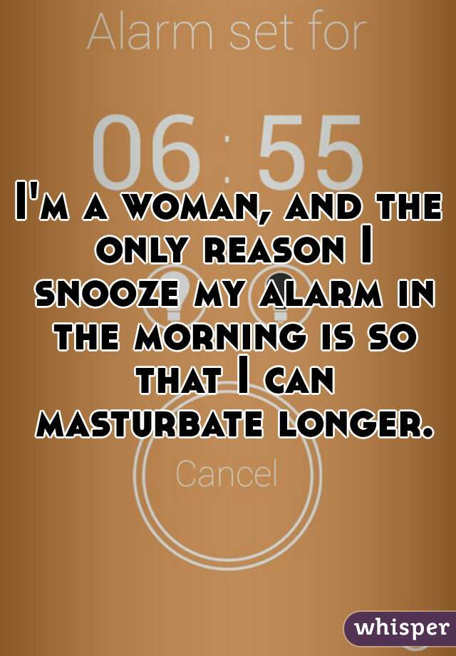 I'm a woman, and the only reason I snooze my alarm in the morning is so that I can masturbate longer.