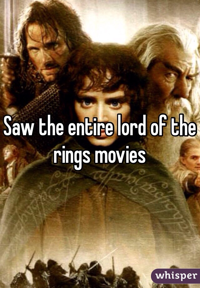 Saw the entire lord of the rings movies