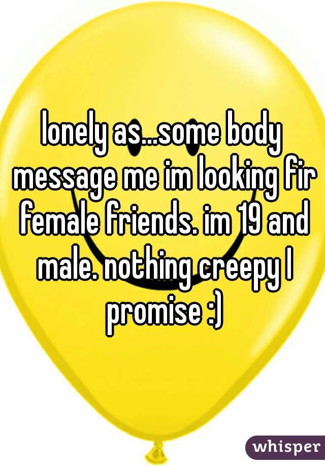 lonely as...some body message me im looking fir female friends. im 19 and male. nothing creepy I promise :)