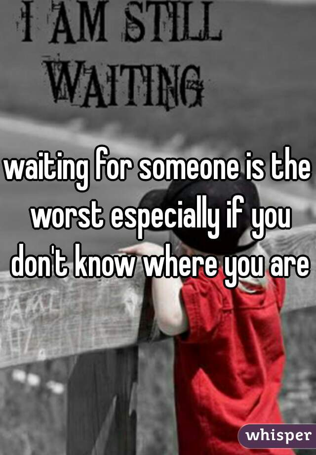 waiting for someone is the worst especially if you don't know where you are