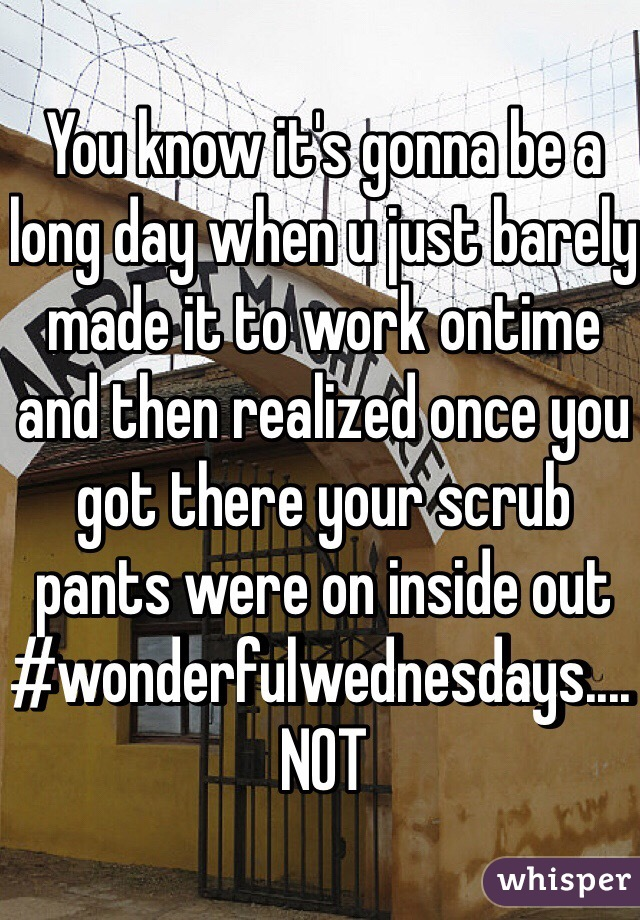 You know it's gonna be a long day when u just barely made it to work ontime and then realized once you got there your scrub pants were on inside out #wonderfulwednesdays.... NOT