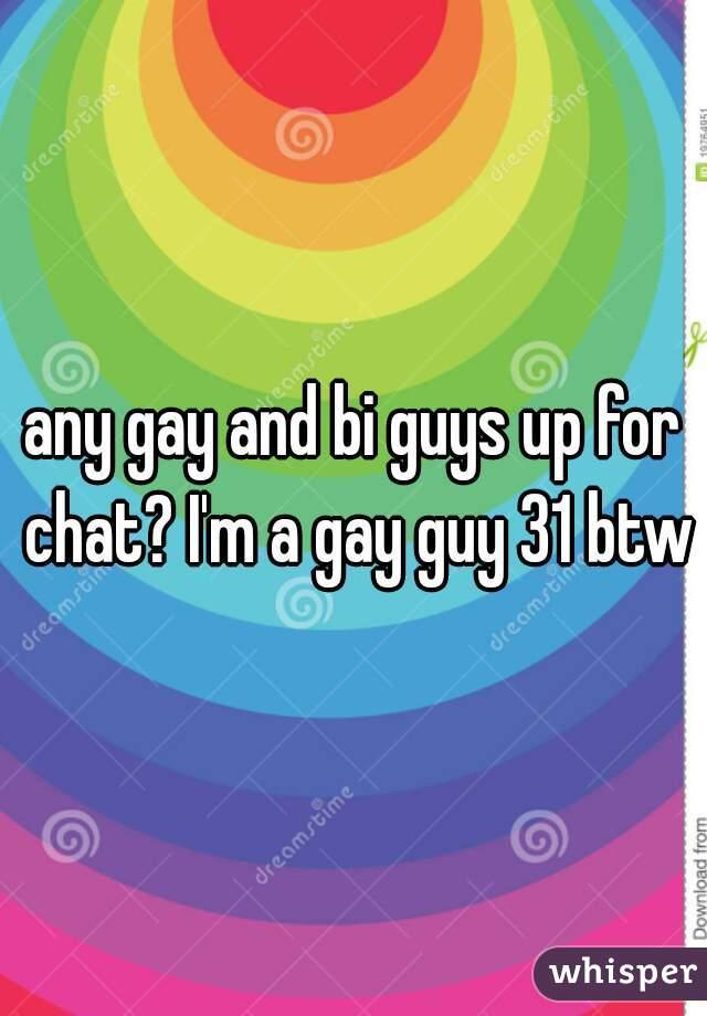 any gay and bi guys up for chat? I'm a gay guy 31 btw