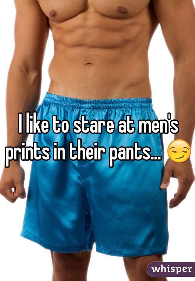 I like to stare at men's prints in their pants... 😏