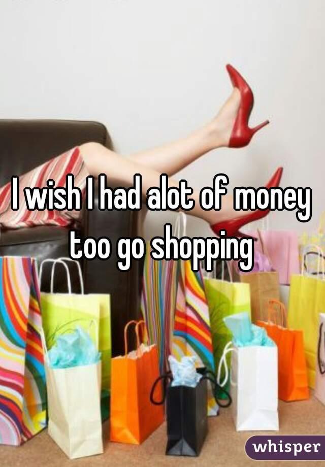 I wish I had alot of money too go shopping