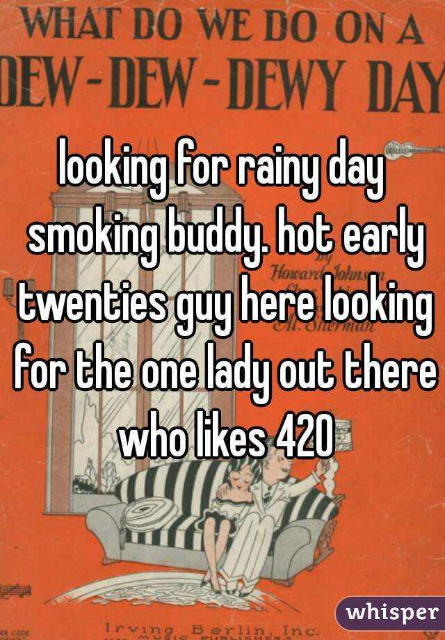 looking for rainy day smoking buddy. hot early twenties guy here looking for the one lady out there who likes 420