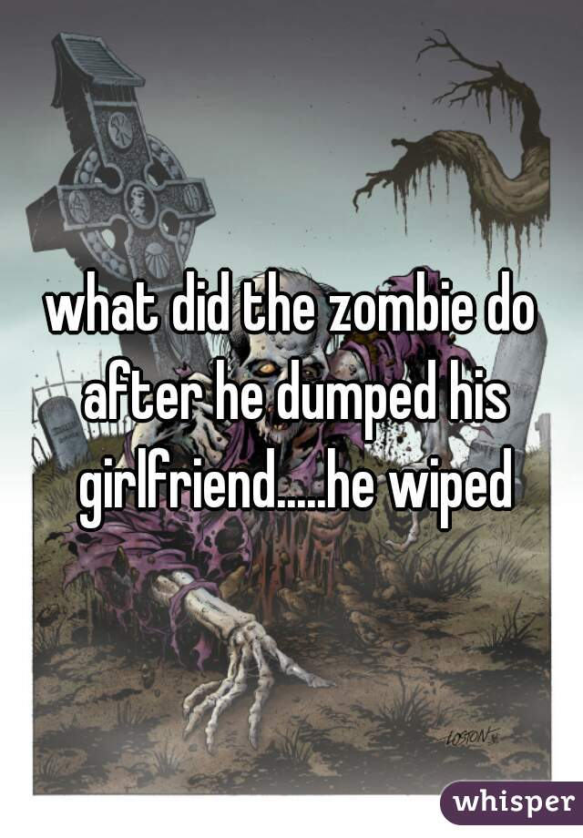 what did the zombie do after he dumped his girlfriend.....he wiped