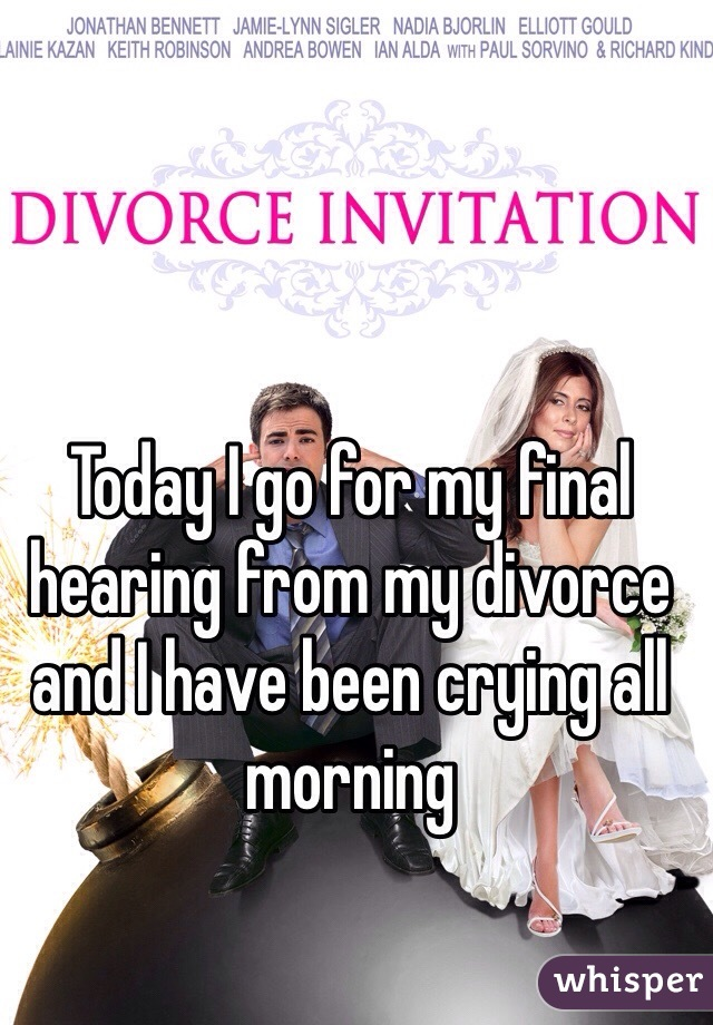 Today I go for my final hearing from my divorce and I have been crying all morning