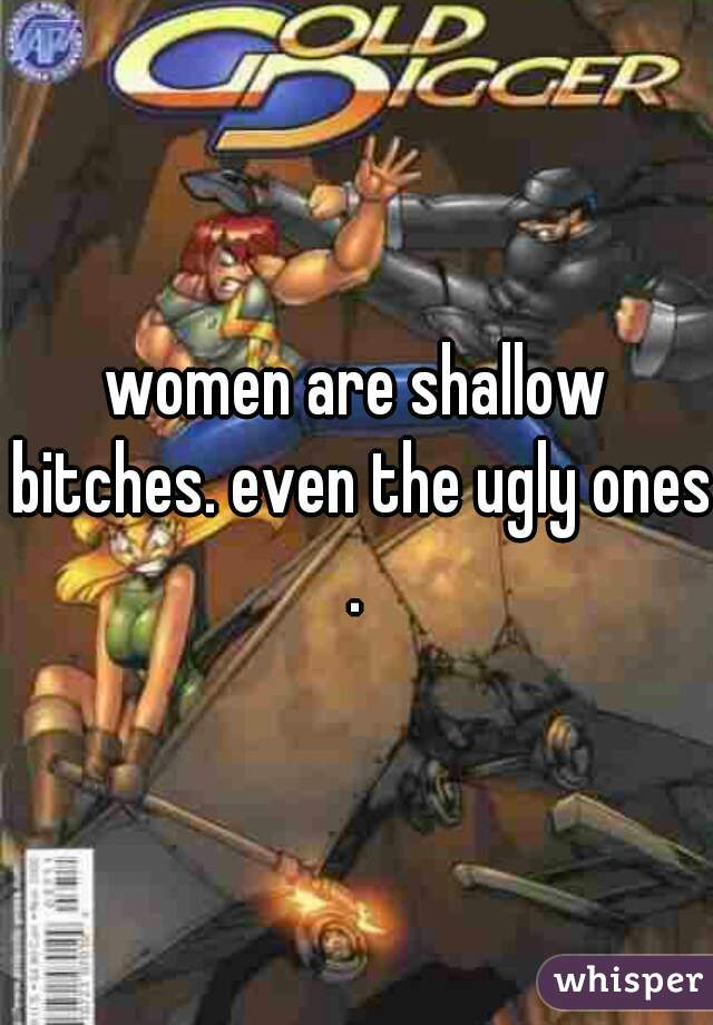 women are shallow bitches. even the ugly ones.
