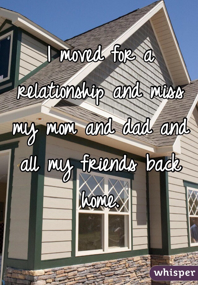 I moved for a relationship and miss my mom and dad and all my friends back home.