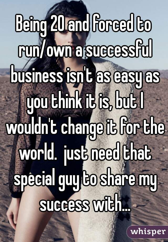 Being 20 and forced to run/own a successful business isn't as easy as you think it is, but I wouldn't change it for the world.  just need that special guy to share my success with...