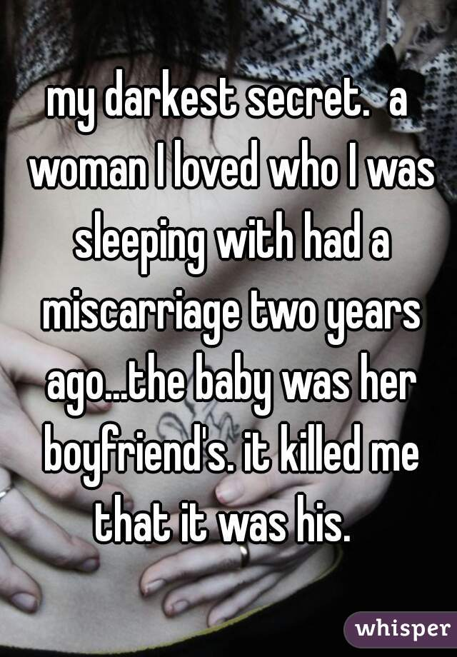 my darkest secret.  a woman I loved who I was sleeping with had a miscarriage two years ago...the baby was her boyfriend's. it killed me that it was his.