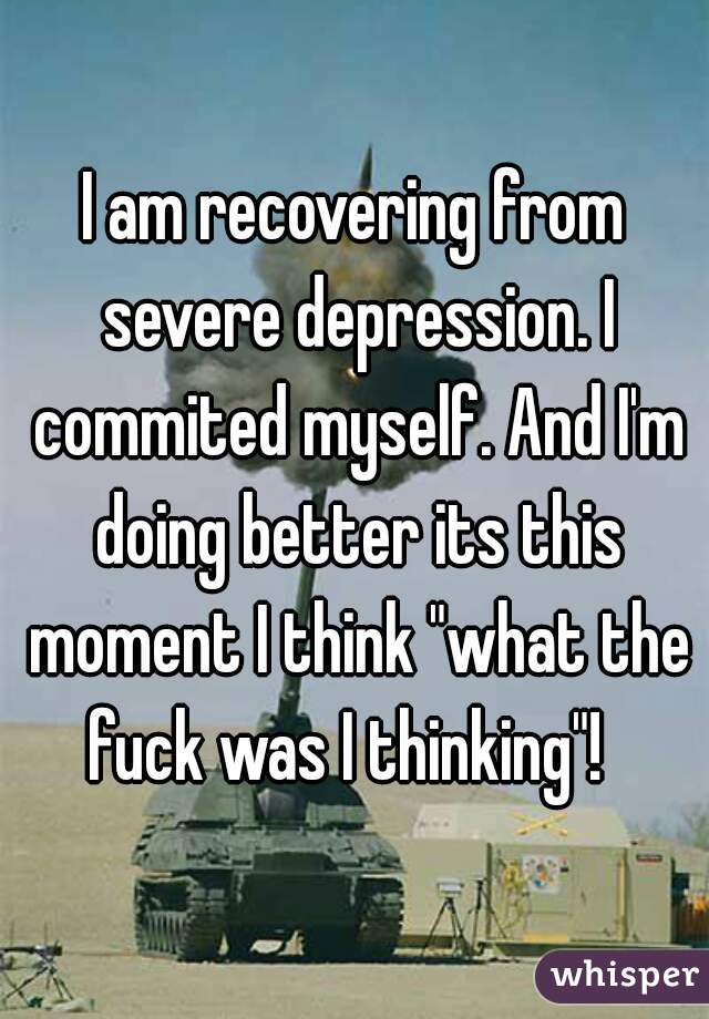 "I am recovering from severe depression. I commited myself. And I'm doing better its this moment I think ""what the fuck was I thinking""!"