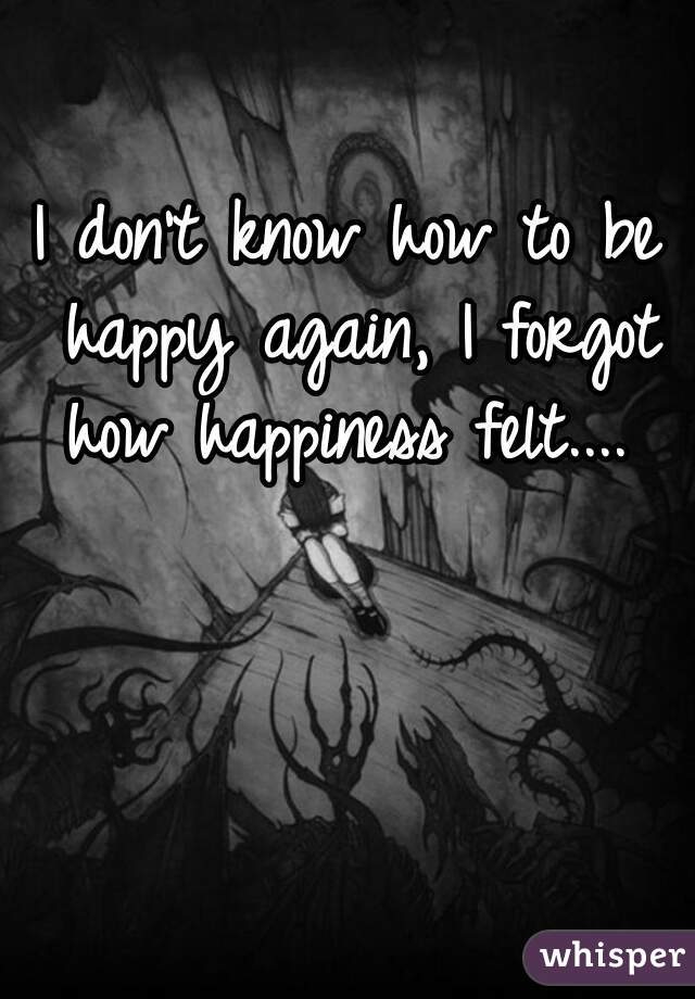 I don't know how to be happy again, I forgot how happiness felt....
