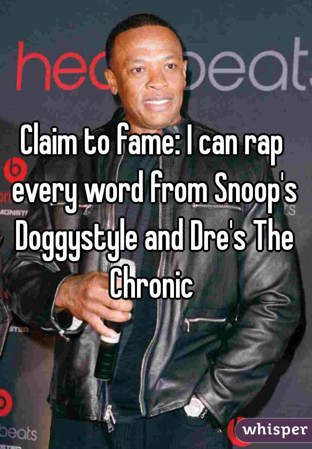 Claim to fame: I can rap every word from Snoop's Doggystyle and Dre's The Chronic