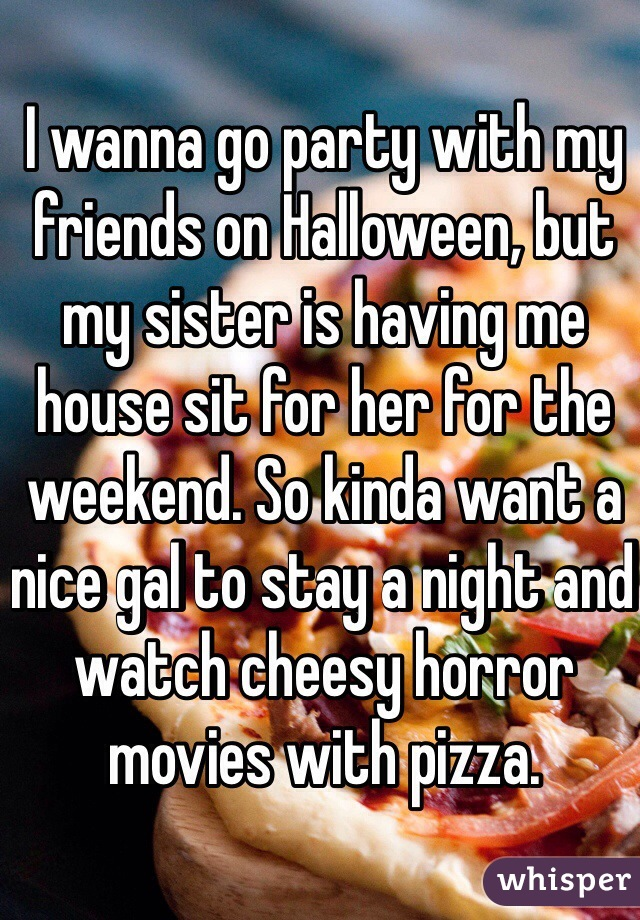 I wanna go party with my friends on Halloween, but my sister is having me house sit for her for the weekend. So kinda want a nice gal to stay a night and watch cheesy horror movies with pizza.