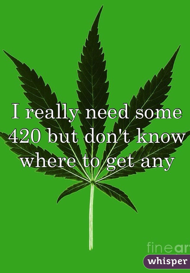 I really need some 420 but don't know where to get any