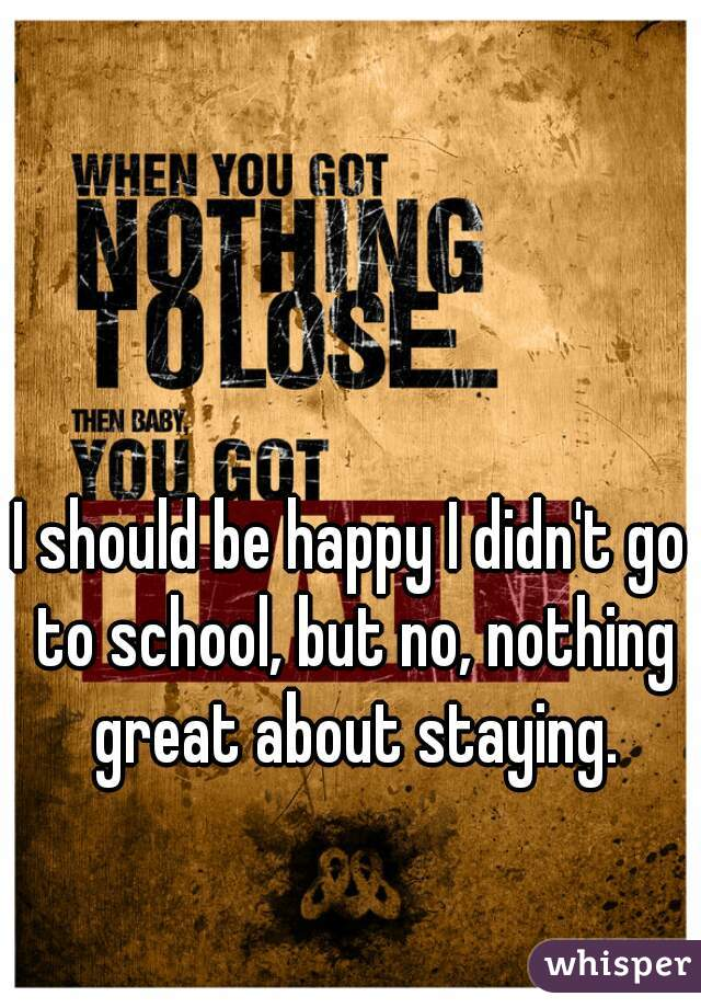 I should be happy I didn't go to school, but no, nothing great about staying.