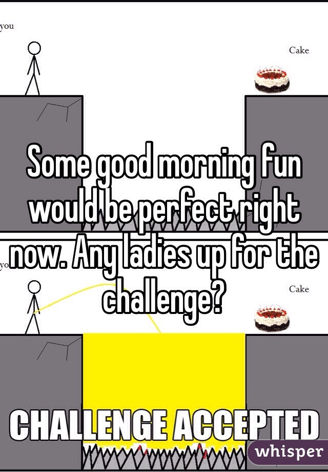 Some good morning fun would be perfect right now. Any ladies up for the challenge?