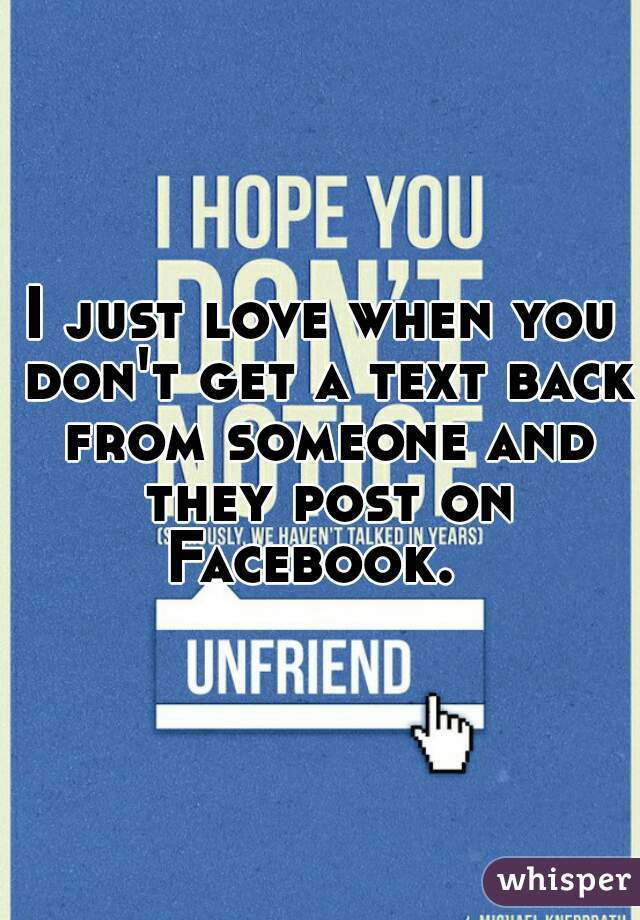 I just love when you don't get a text back from someone and they post on Facebook.