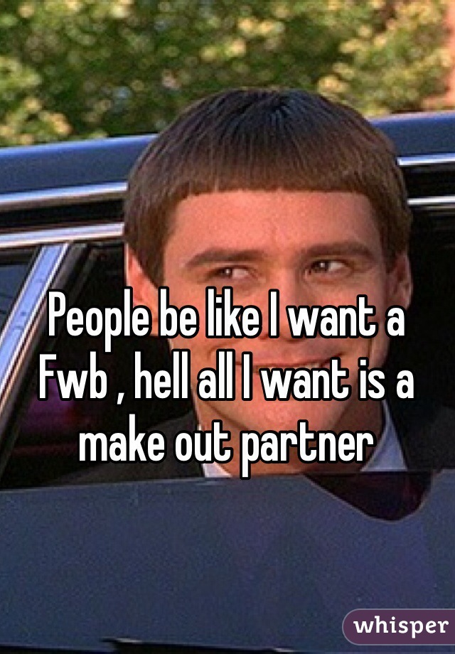 People be like I want a Fwb , hell all I want is a make out partner