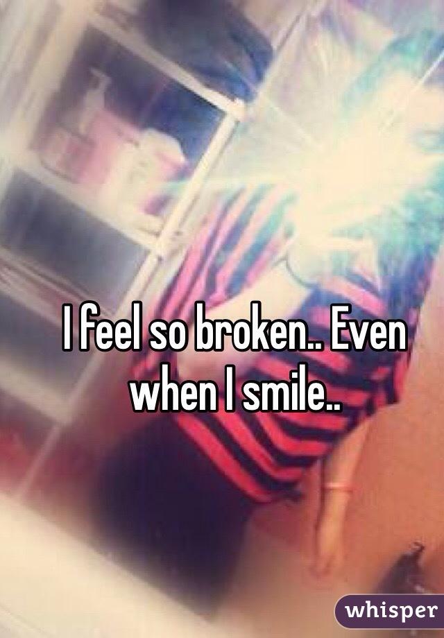 I feel so broken.. Even when I smile..