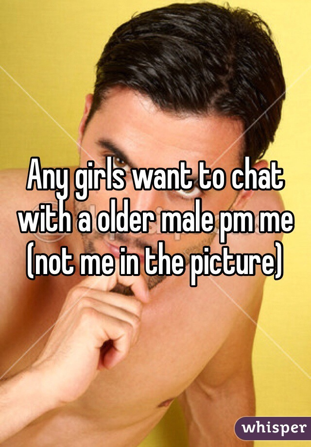 Any girls want to chat with a older male pm me (not me in the picture)