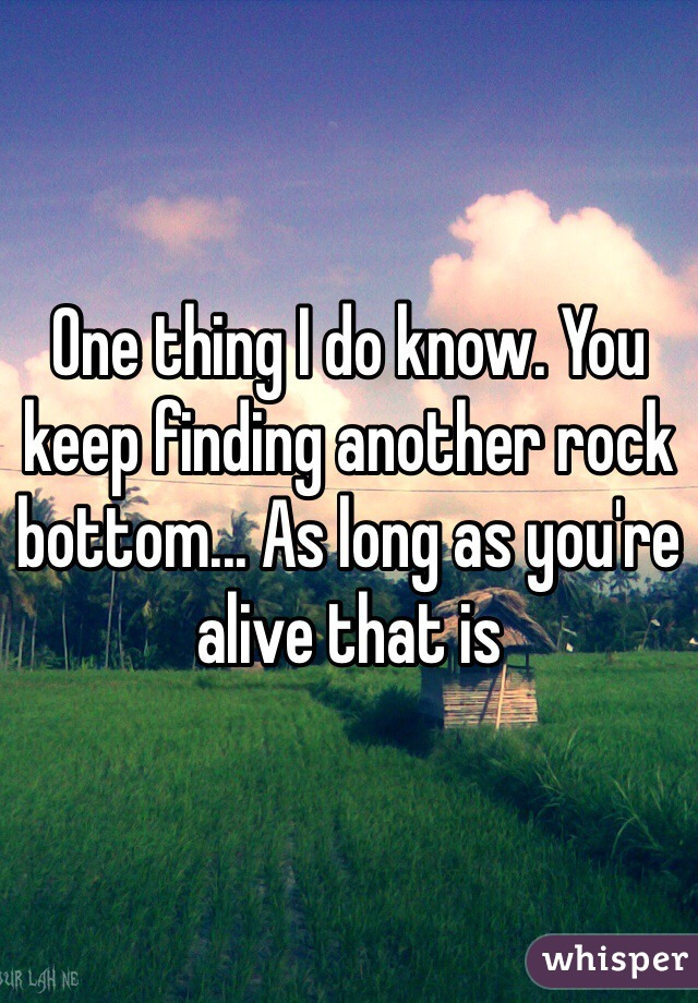 One thing I do know. You keep finding another rock bottom... As long as you're alive that is
