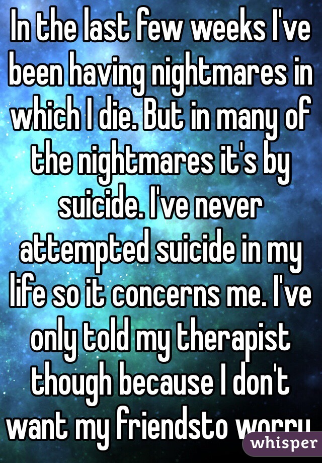 In the last few weeks I've been having nightmares in which I die. But in many of the nightmares it's by suicide. I've never attempted suicide in my life so it concerns me. I've only told my therapist though because I don't want my friendsto worry.
