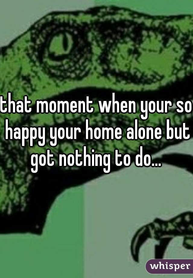 that moment when your so happy your home alone but got nothing to do...