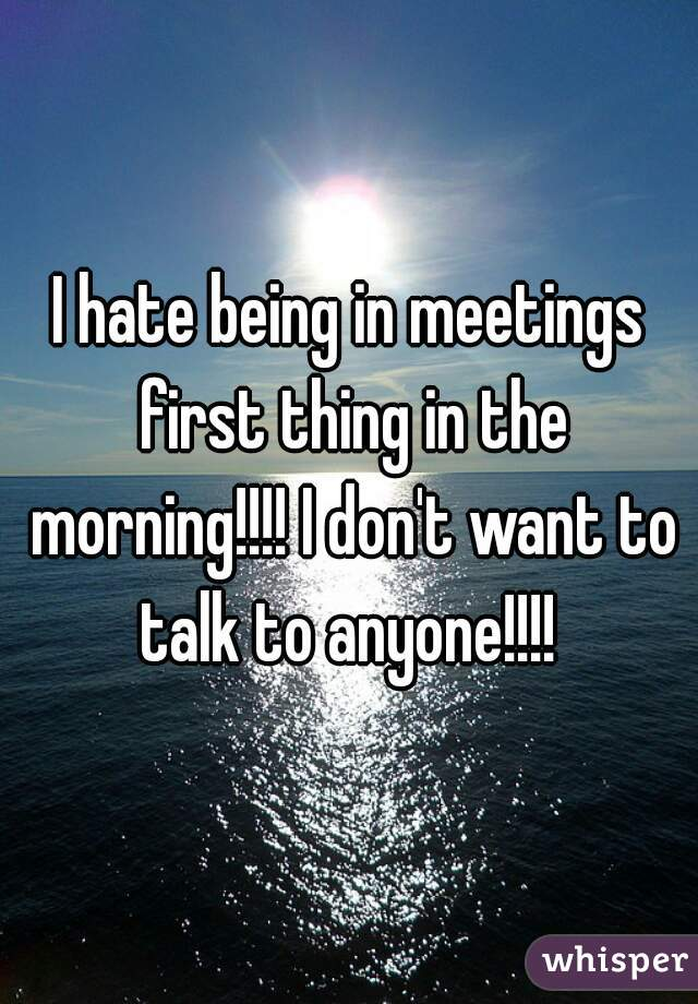 I hate being in meetings first thing in the morning!!!! I don't want to talk to anyone!!!!