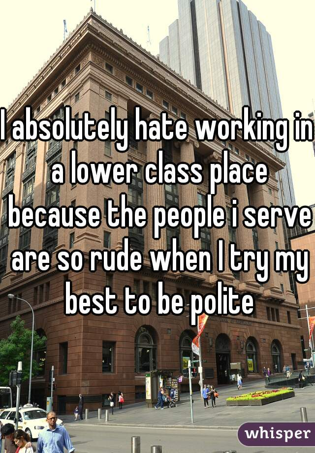 I absolutely hate working in a lower class place because the people i serve are so rude when I try my best to be polite