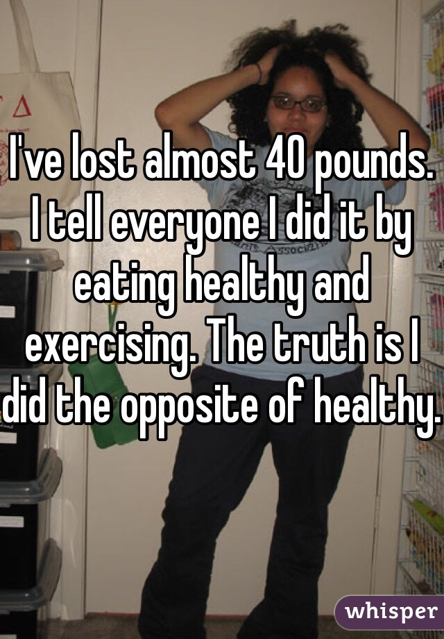 I've lost almost 40 pounds. I tell everyone I did it by eating healthy and exercising. The truth is I did the opposite of healthy.