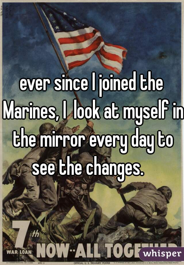ever since I joined the Marines, I  look at myself in the mirror every day to see the changes.