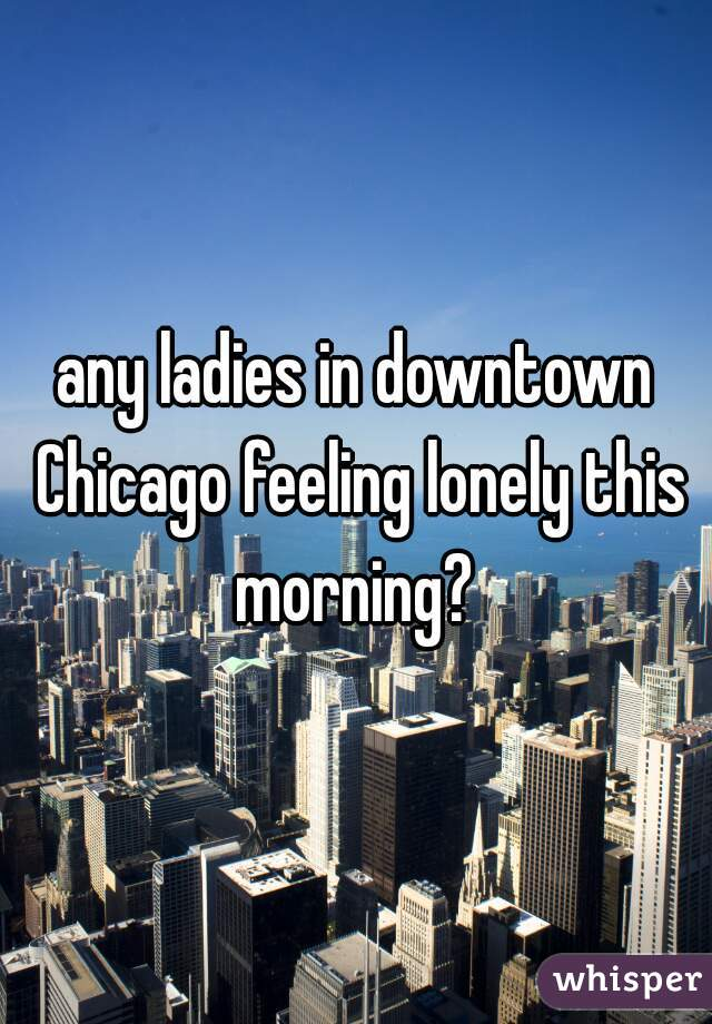 any ladies in downtown Chicago feeling lonely this morning?