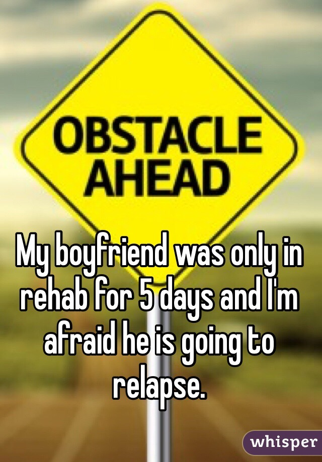 My boyfriend was only in rehab for 5 days and I'm afraid he is going to relapse.