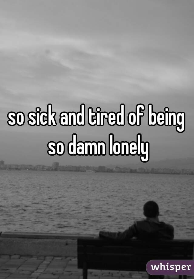so sick and tired of being so damn lonely